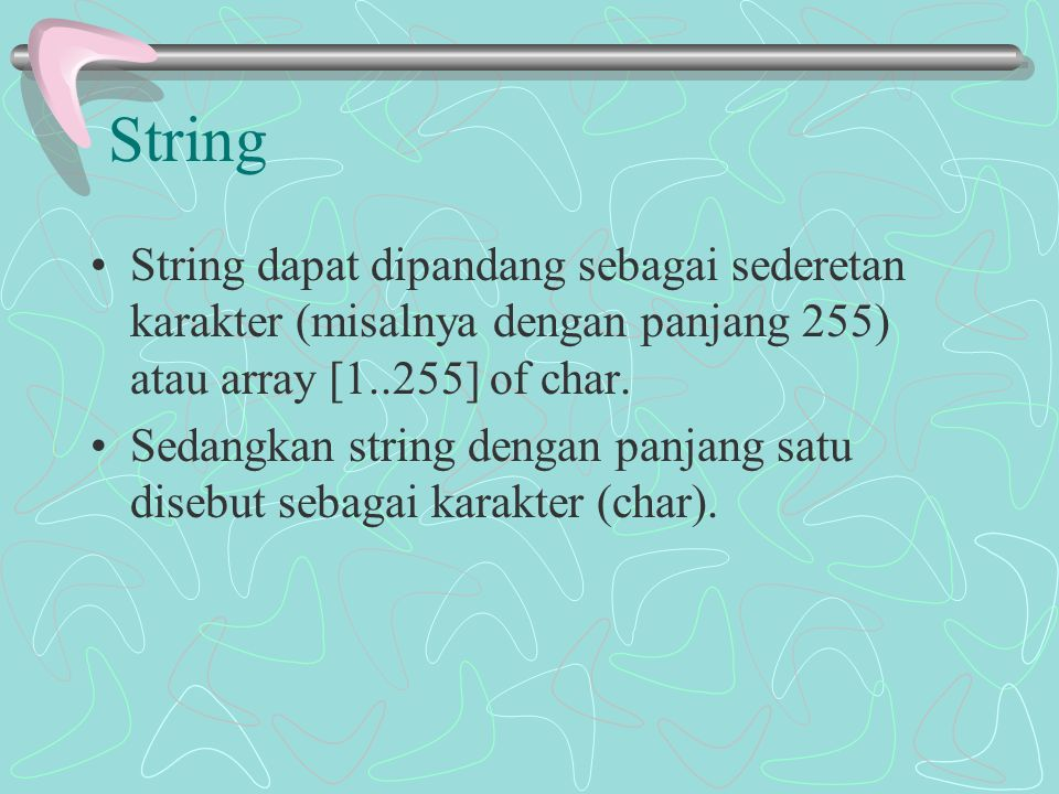 String String dapat dipandang sebagai sederetan karakter (misalnya dengan panjang 255) atau array [1..255] of char.